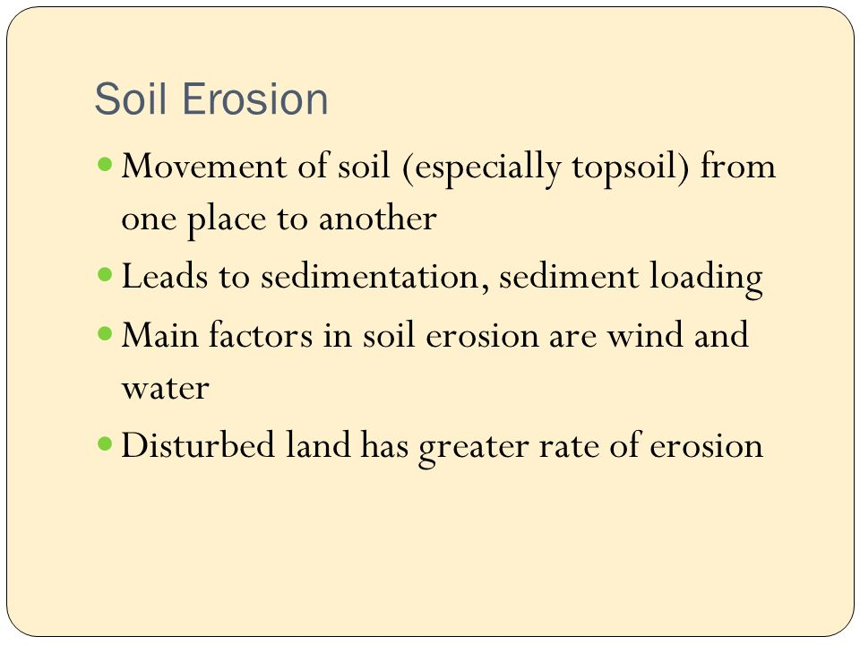 Soil Erosion Movement of soil (especially topsoil) from one place to another Leads to sedimentation, sediment loading Main factors in soil erosion are wind and water Disturbed land has greater rate of erosion