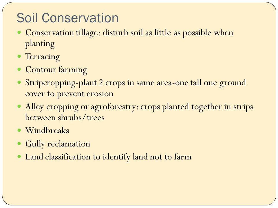 Soil Conservation Conservation tillage: disturb soil as little as possible when planting Terracing Contour farming Stripcropping-plant 2 crops in same area-one tall one ground cover to prevent erosion Alley cropping or agroforestry: crops planted together in strips between shrubs/trees Windbreaks Gully reclamation Land classification to identify land not to farm