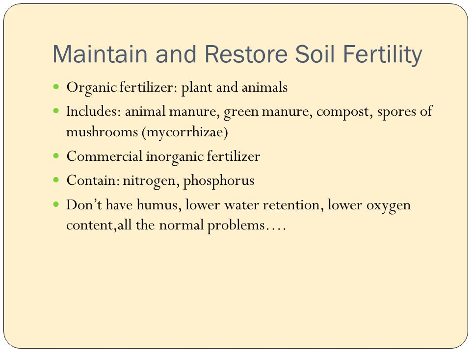 Maintain and Restore Soil Fertility Organic fertilizer: plant and animals Includes: animal manure, green manure, compost, spores of mushrooms (mycorrhizae) Commercial inorganic fertilizer Contain: nitrogen, phosphorus Don't have humus, lower water retention, lower oxygen content,all the normal problems….