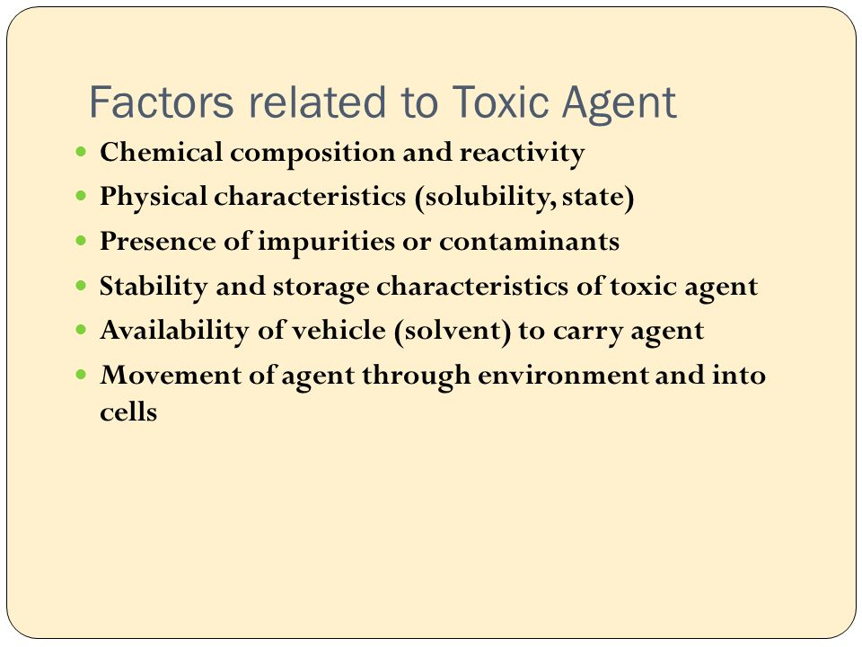 Factors related to Toxic Agent Chemical composition and reactivity Physical characteristics (solubility, state) Presence of impurities or contaminants Stability and storage characteristics of toxic agent Availability of vehicle (solvent) to carry agent Movement of agent through environment and into cells
