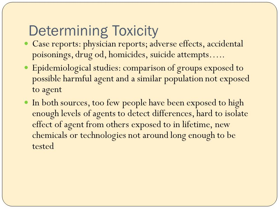 Determining Toxicity Case reports: physician reports; adverse effects, accidental poisonings, drug od, homicides, suicide attempts…..