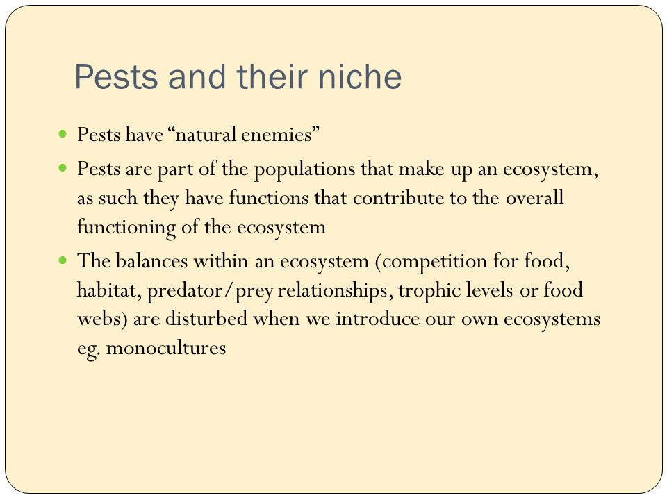 Pests and their niche Pests have natural enemies Pests are part of the populations that make up an ecosystem, as such they have functions that contribute to the overall functioning of the ecosystem The balances within an ecosystem (competition for food, habitat, predator/prey relationships, trophic levels or food webs) are disturbed when we introduce our own ecosystems eg.