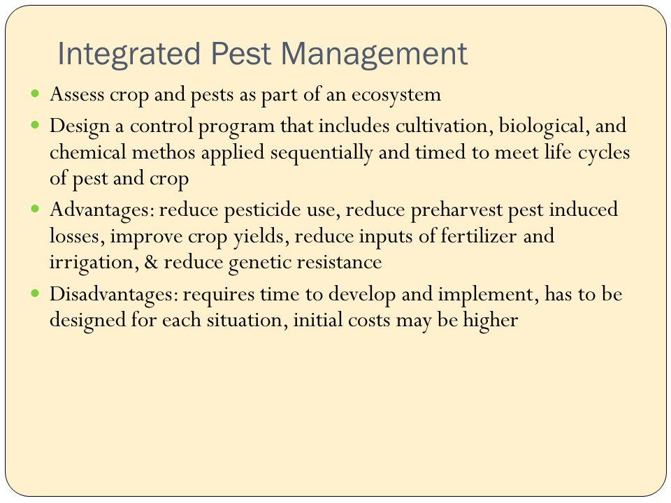 Integrated Pest Management Assess crop and pests as part of an ecosystem Design a control program that includes cultivation, biological, and chemical methos applied sequentially and timed to meet life cycles of pest and crop Advantages: reduce pesticide use, reduce preharvest pest induced losses, improve crop yields, reduce inputs of fertilizer and irrigation, & reduce genetic resistance Disadvantages: requires time to develop and implement, has to be designed for each situation, initial costs may be higher