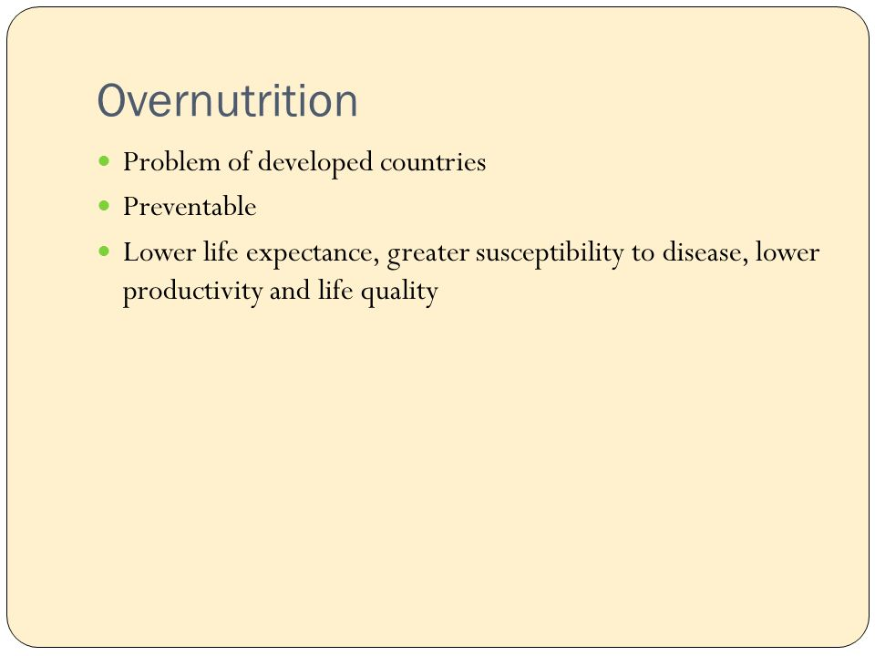 Overnutrition Problem of developed countries Preventable Lower life expectance, greater susceptibility to disease, lower productivity and life quality
