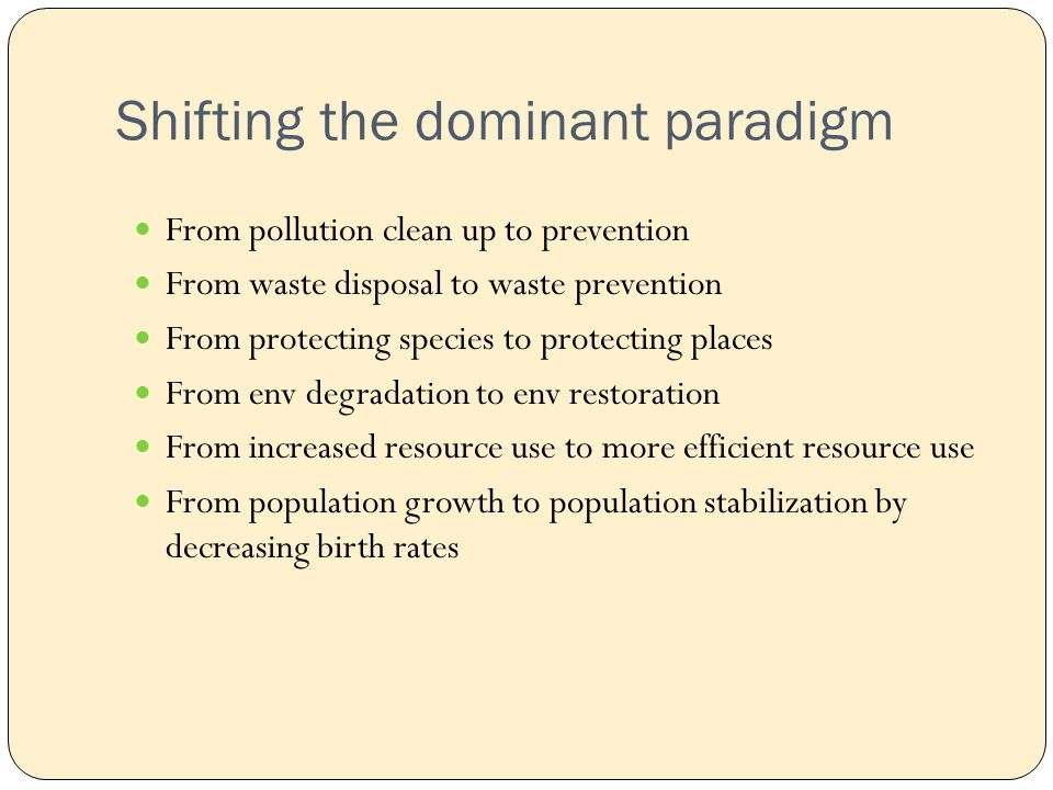 Shifting the dominant paradigm From pollution clean up to prevention From waste disposal to waste prevention From protecting species to protecting places From env degradation to env restoration From increased resource use to more efficient resource use From population growth to population stabilization by decreasing birth rates