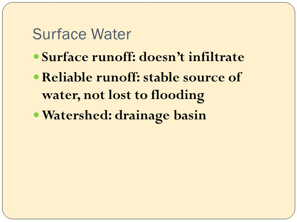 Surface Water Surface runoff: doesn't infiltrate Reliable runoff: stable source of water, not lost to flooding Watershed: drainage basin