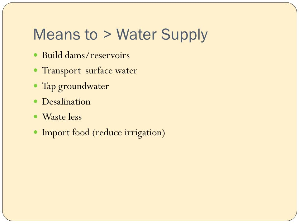 Means to > Water Supply Build dams/reservoirs Transport surface water Tap groundwater Desalination Waste less Import food (reduce irrigation)