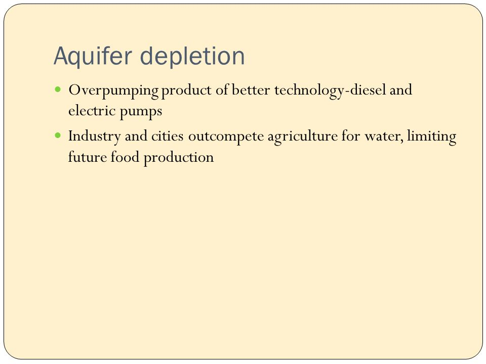 Aquifer depletion Overpumping product of better technology-diesel and electric pumps Industry and cities outcompete agriculture for water, limiting future food production