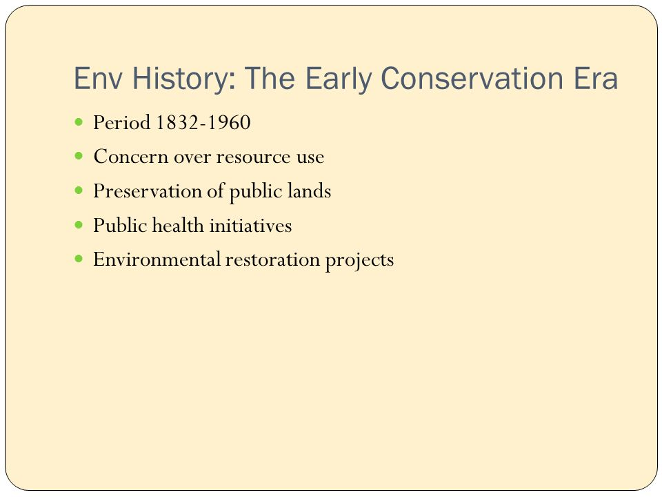 Env History: The Early Conservation Era Period Concern over resource use Preservation of public lands Public health initiatives Environmental restoration projects