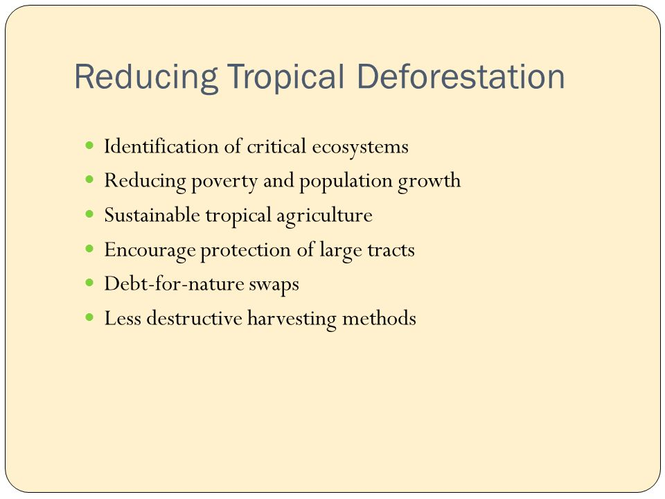 Reducing Tropical Deforestation Identification of critical ecosystems Reducing poverty and population growth Sustainable tropical agriculture Encourage protection of large tracts Debt-for-nature swaps Less destructive harvesting methods