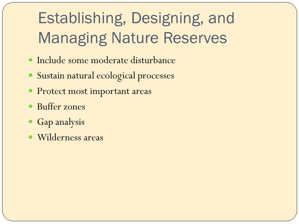 Establishing, Designing, and Managing Nature Reserves Include some moderate disturbance Sustain natural ecological processes Protect most important areas Buffer zones Gap analysis Wilderness areas