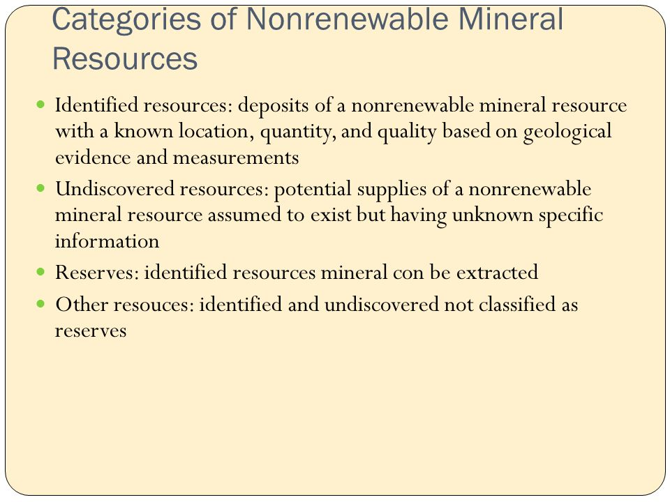 Categories of Nonrenewable Mineral Resources Identified resources: deposits of a nonrenewable mineral resource with a known location, quantity, and quality based on geological evidence and measurements Undiscovered resources: potential supplies of a nonrenewable mineral resource assumed to exist but having unknown specific information Reserves: identified resources mineral con be extracted Other resouces: identified and undiscovered not classified as reserves