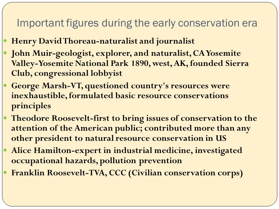 Important figures during the early conservation era Henry David Thoreau-naturalist and journalist John Muir-geologist, explorer, and naturalist, CA Yosemite Valley-Yosemite National Park 1890, west, AK, founded Sierra Club, congressional lobbyist George Marsh-VT, questioned country s resources were inexhaustible, formulated basic resource conservations principles Theodore Roosevelt-first to bring issues of conservation to the attention of the American public; contributed more than any other president to natural resource conservation in US Alice Hamilton-expert in industrial medicine, investigated occupational hazards, pollution prevention Franklin Roosevelt-TVA, CCC (Civilian conservation corps)