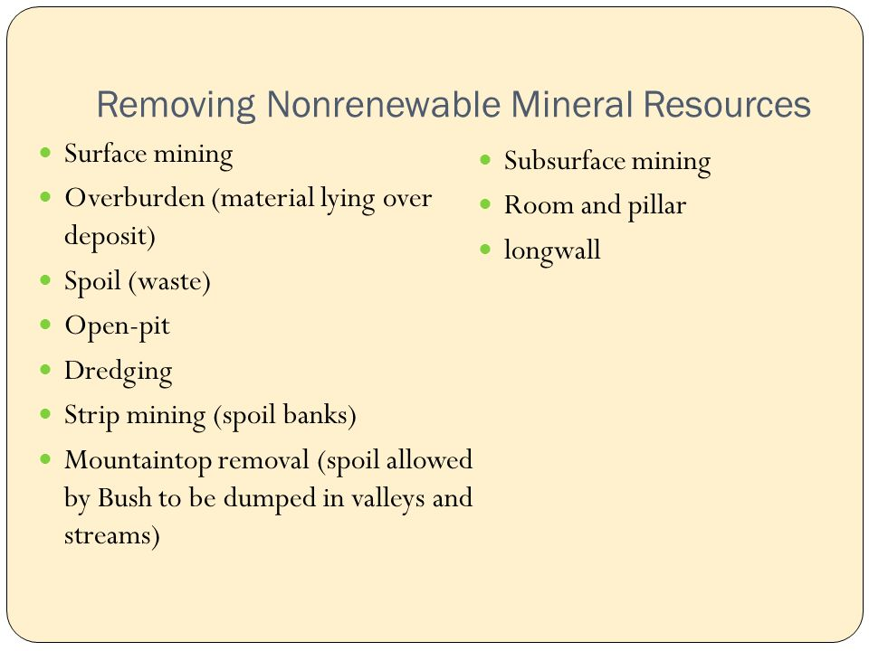 Removing Nonrenewable Mineral Resources Surface mining Overburden (material lying over deposit) Spoil (waste) Open-pit Dredging Strip mining (spoil banks) Mountaintop removal (spoil allowed by Bush to be dumped in valleys and streams) Subsurface mining Room and pillar longwall