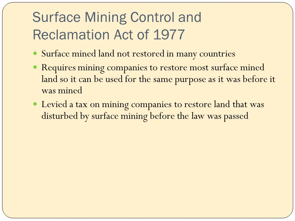 Surface Mining Control and Reclamation Act of 1977 Surface mined land not restored in many countries Requires mining companies to restore most surface mined land so it can be used for the same purpose as it was before it was mined Levied a tax on mining companies to restore land that was disturbed by surface mining before the law was passed