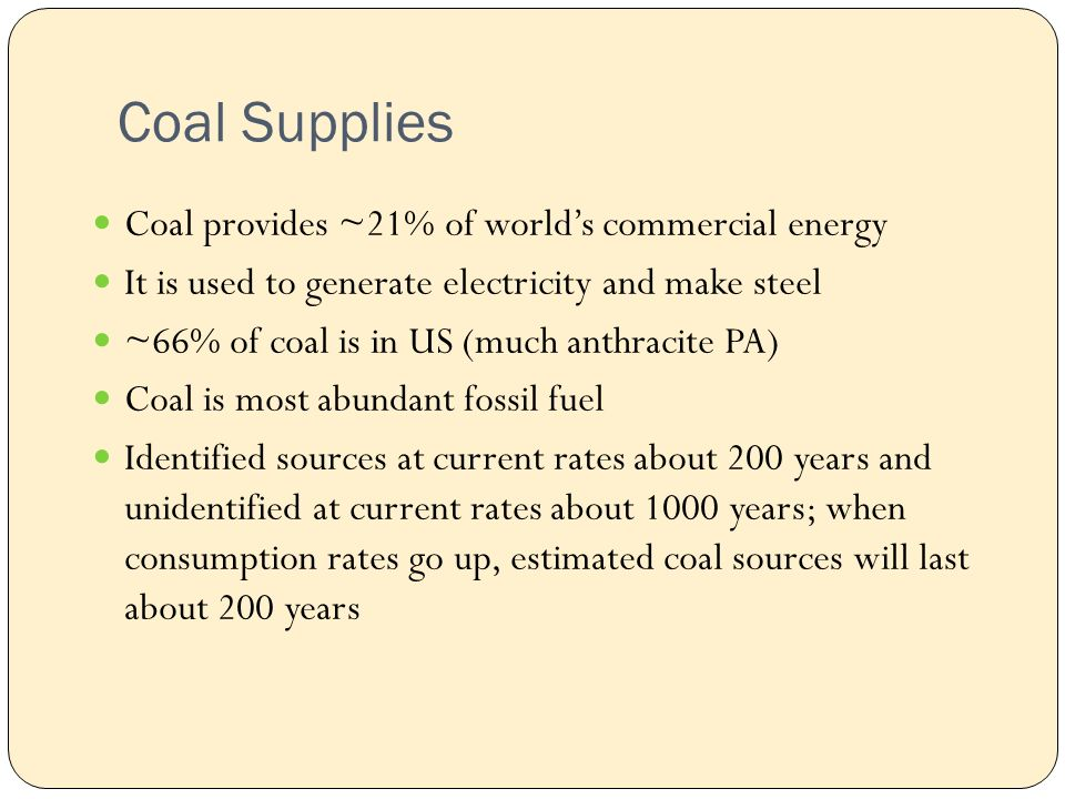 Coal Supplies Coal provides ~21% of world's commercial energy It is used to generate electricity and make steel ~66% of coal is in US (much anthracite PA) Coal is most abundant fossil fuel Identified sources at current rates about 200 years and unidentified at current rates about 1000 years; when consumption rates go up, estimated coal sources will last about 200 years