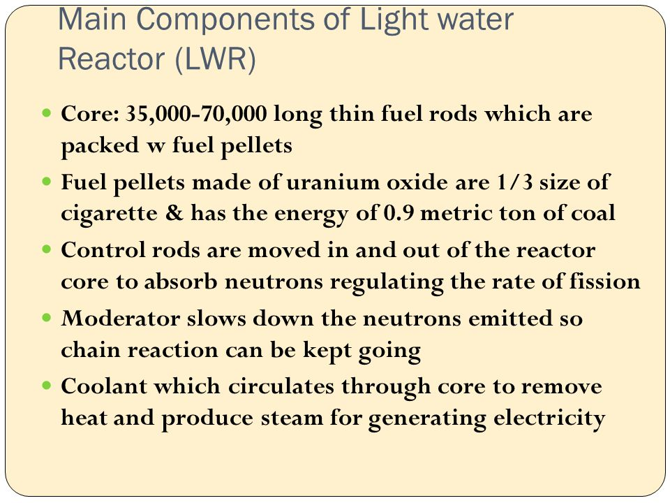 Main Components of Light water Reactor (LWR) Core: 35,000-70,000 long thin fuel rods which are packed w fuel pellets Fuel pellets made of uranium oxide are 1/3 size of cigarette & has the energy of 0.9 metric ton of coal Control rods are moved in and out of the reactor core to absorb neutrons regulating the rate of fission Moderator slows down the neutrons emitted so chain reaction can be kept going Coolant which circulates through core to remove heat and produce steam for generating electricity