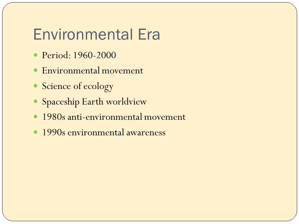 Environmental Era Period: Environmental movement Science of ecology Spaceship Earth worldview 1980s anti-environmental movement 1990s environmental awareness