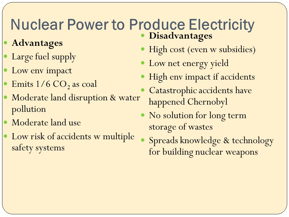 Nuclear Power to Produce Electricity Advantages Large fuel supply Low env impact Emits 1/6 CO 2 as coal Moderate land disruption & water pollution Moderate land use Low risk of accidents w multiple safety systems Disadvantages High cost (even w subsidies) Low net energy yield High env impact if accidents Catastrophic accidents have happened Chernobyl No solution for long term storage of wastes Spreads knowledge & technology for building nuclear weapons