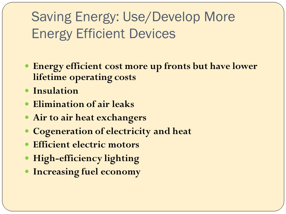 Saving Energy: Use/Develop More Energy Efficient Devices Energy efficient cost more up fronts but have lower lifetime operating costs Insulation Elimination of air leaks Air to air heat exchangers Cogeneration of electricity and heat Efficient electric motors High-efficiency lighting Increasing fuel economy