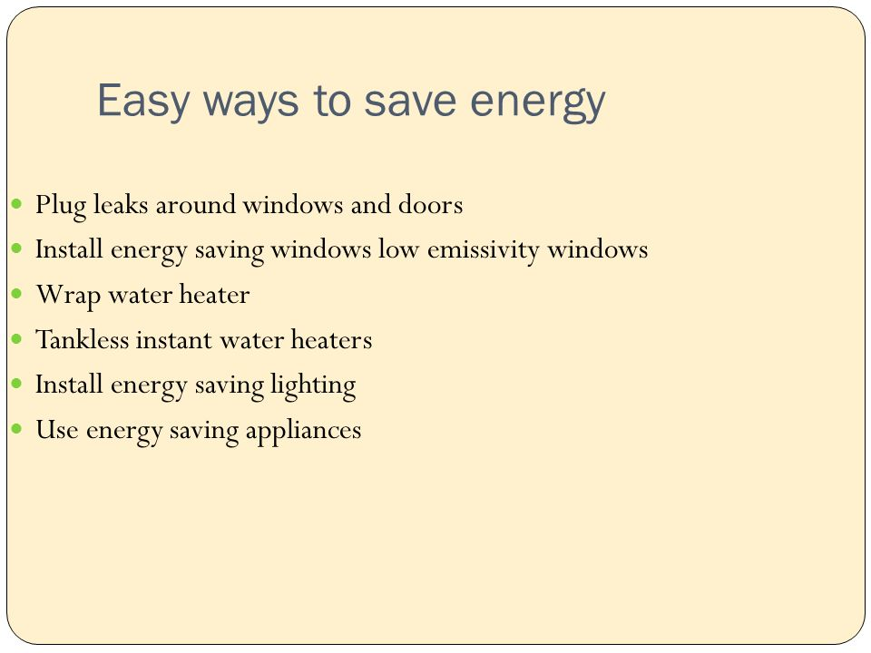 Easy ways to save energy Plug leaks around windows and doors Install energy saving windows low emissivity windows Wrap water heater Tankless instant water heaters Install energy saving lighting Use energy saving appliances