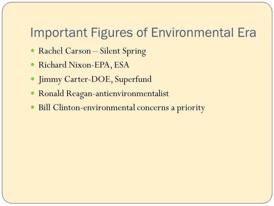 Important Figures of Environmental Era Rachel Carson – Silent Spring Richard Nixon-EPA, ESA Jimmy Carter-DOE, Superfund Ronald Reagan-antienvironmentalist Bill Clinton-environmental concerns a priority