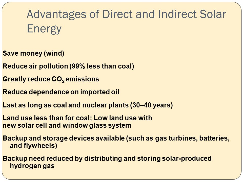 Advantages of Direct and Indirect Solar Energy Save money (wind) Reduce air pollution (99% less than coal) Greatly reduce CO 2 emissions Reduce dependence on imported oil Last as long as coal and nuclear plants (30–40 years) Land use less than for coal; Low land use with new solar cell and window glass system Backup and storage devices available (such as gas turbines, batteries, and flywheels) Backup need reduced by distributing and storing solar-produced hydrogen gas