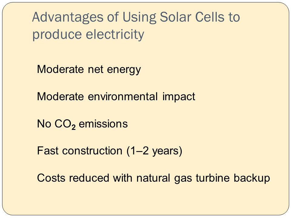 Advantages of Using Solar Cells to produce electricity Moderate net energy Moderate environmental impact No CO 2 emissions Fast construction (1–2 years) Costs reduced with natural gas turbine backup