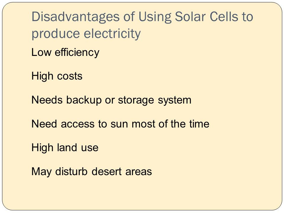 Disadvantages of Using Solar Cells to produce electricity Low efficiency High costs Needs backup or storage system Need access to sun most of the time High land use May disturb desert areas