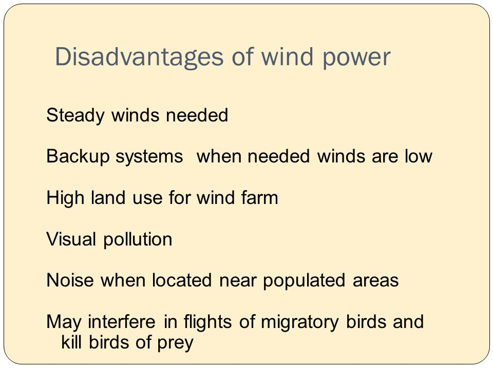 Disadvantages of wind power Steady winds needed Backup systems when needed winds are low High land use for wind farm Visual pollution Noise when located near populated areas May interfere in flights of migratory birds and kill birds of prey