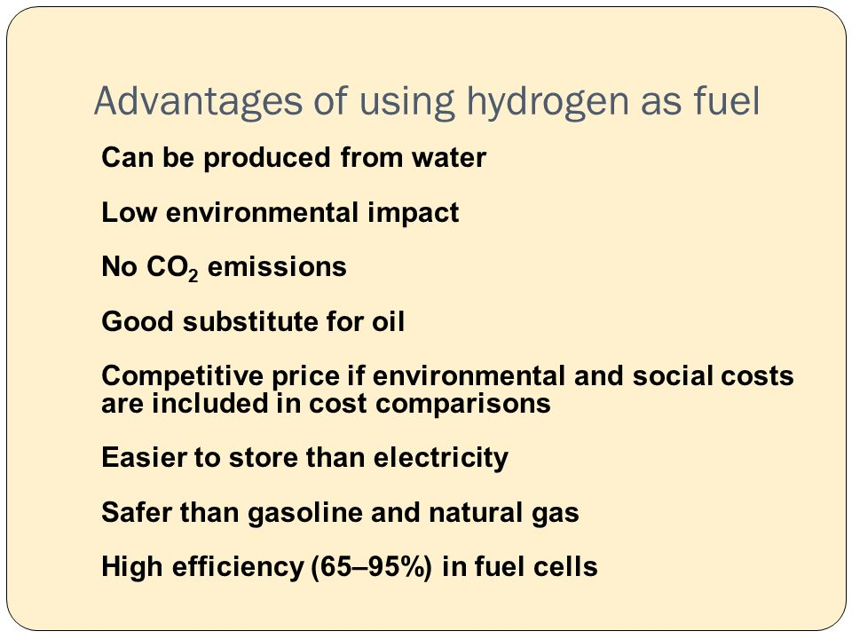Advantages of using hydrogen as fuel Can be produced from water Low environmental impact No CO 2 emissions Good substitute for oil Competitive price if environmental and social costs are included in cost comparisons Easier to store than electricity Safer than gasoline and natural gas High efficiency (65–95%) in fuel cells