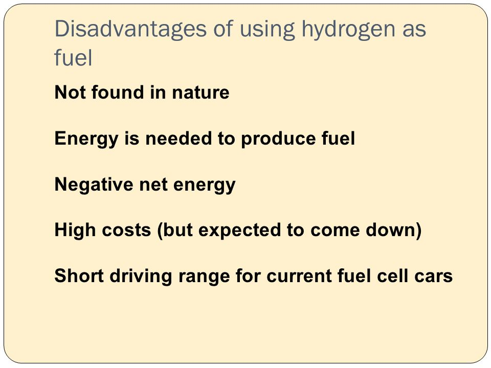 Disadvantages of using hydrogen as fuel Not found in nature Energy is needed to produce fuel Negative net energy High costs (but expected to come down) Short driving range for current fuel cell cars