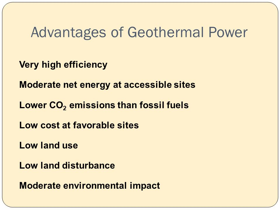 Advantages of Geothermal Power Very high efficiency Moderate net energy at accessible sites Lower CO 2 emissions than fossil fuels Low cost at favorable sites Low land use Low land disturbance Moderate environmental impact