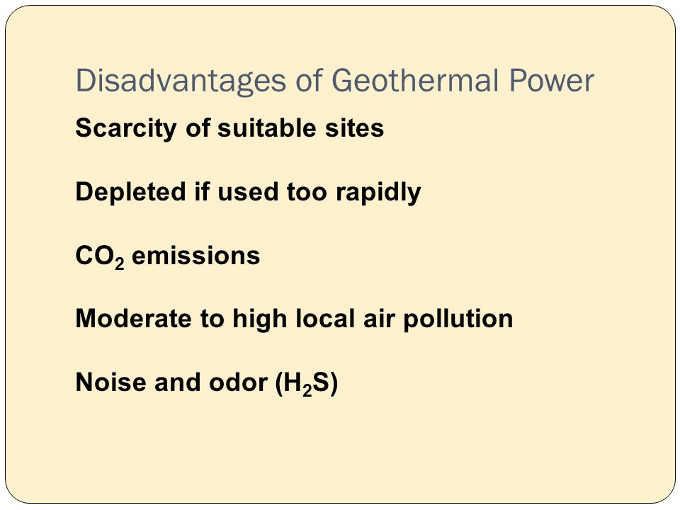 Disadvantages of Geothermal Power Scarcity of suitable sites Depleted if used too rapidly CO 2 emissions Moderate to high local air pollution Noise and odor (H 2 S)