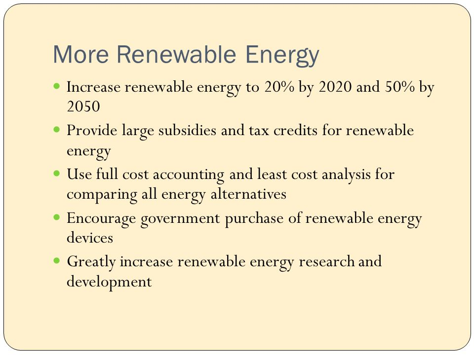 More Renewable Energy Increase renewable energy to 20% by 2020 and 50% by 2050 Provide large subsidies and tax credits for renewable energy Use full cost accounting and least cost analysis for comparing all energy alternatives Encourage government purchase of renewable energy devices Greatly increase renewable energy research and development