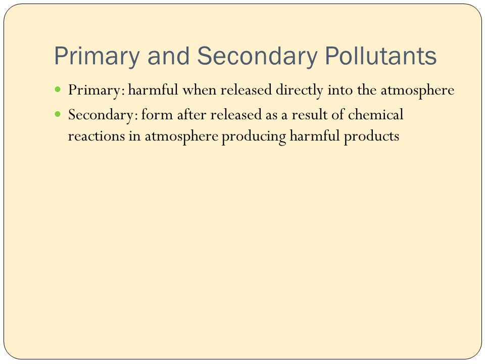 Primary and Secondary Pollutants Primary: harmful when released directly into the atmosphere Secondary: form after released as a result of chemical reactions in atmosphere producing harmful products