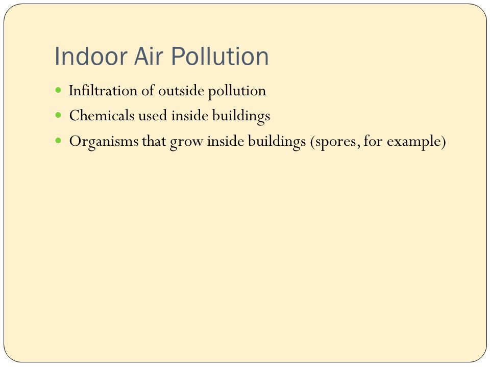 Indoor Air Pollution Infiltration of outside pollution Chemicals used inside buildings Organisms that grow inside buildings (spores, for example)