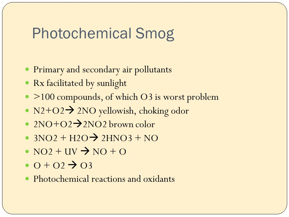 Photochemical Smog Primary and secondary air pollutants Rx facilitated by sunlight >100 compounds, of which O3 is worst problem N2+O2  2NO yellowish, choking odor 2NO+O2  2NO2 brown color 3NO2 + H2O  2HNO3 + NO NO2 + UV  NO + O O + O2  O3 Photochemical reactions and oxidants