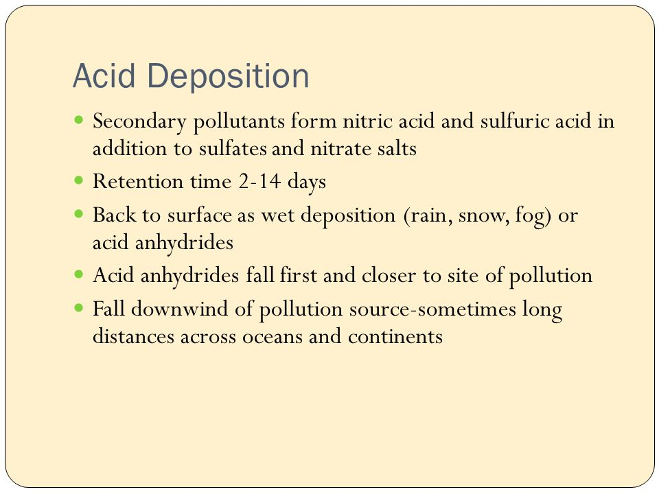 Acid Deposition Secondary pollutants form nitric acid and sulfuric acid in addition to sulfates and nitrate salts Retention time 2-14 days Back to surface as wet deposition (rain, snow, fog) or acid anhydrides Acid anhydrides fall first and closer to site of pollution Fall downwind of pollution source-sometimes long distances across oceans and continents