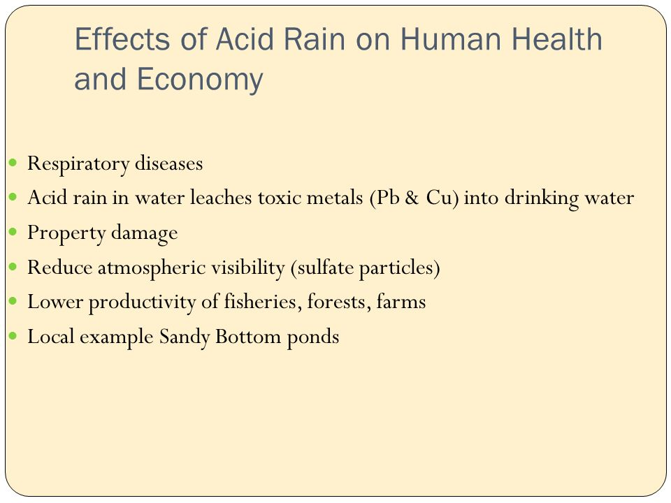 Effects of Acid Rain on Human Health and Economy Respiratory diseases Acid rain in water leaches toxic metals (Pb & Cu) into drinking water Property damage Reduce atmospheric visibility (sulfate particles) Lower productivity of fisheries, forests, farms Local example Sandy Bottom ponds