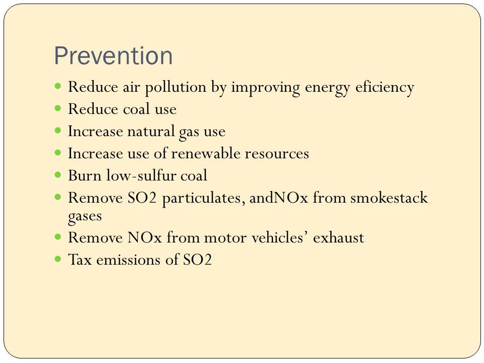 Prevention Reduce air pollution by improving energy eficiency Reduce coal use Increase natural gas use Increase use of renewable resources Burn low-sulfur coal Remove SO2 particulates, andNOx from smokestack gases Remove NOx from motor vehicles' exhaust Tax emissions of SO2