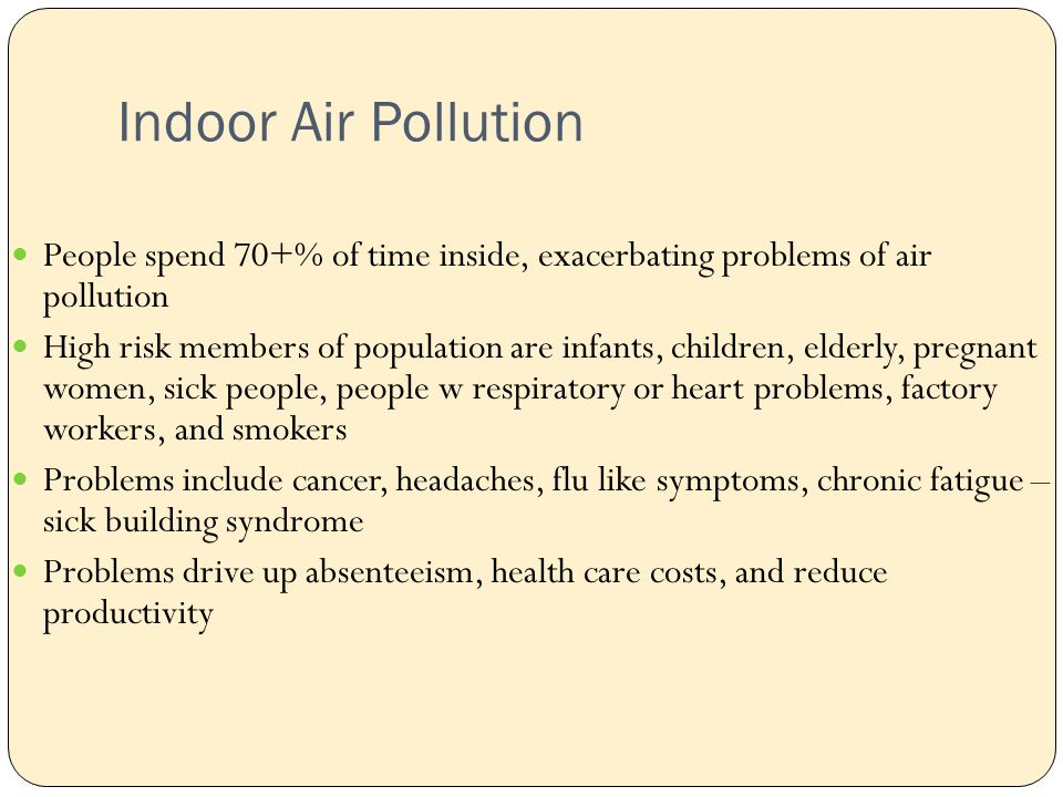 Indoor Air Pollution People spend 70+% of time inside, exacerbating problems of air pollution High risk members of population are infants, children, elderly, pregnant women, sick people, people w respiratory or heart problems, factory workers, and smokers Problems include cancer, headaches, flu like symptoms, chronic fatigue – sick building syndrome Problems drive up absenteeism, health care costs, and reduce productivity