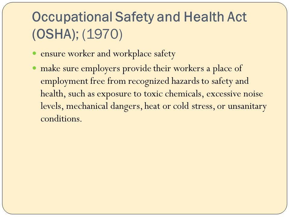Occupational Safety and Health Act (OSHA); (1970) ensure worker and workplace safety make sure employers provide their workers a place of employment free from recognized hazards to safety and health, such as exposure to toxic chemicals, excessive noise levels, mechanical dangers, heat or cold stress, or unsanitary conditions.