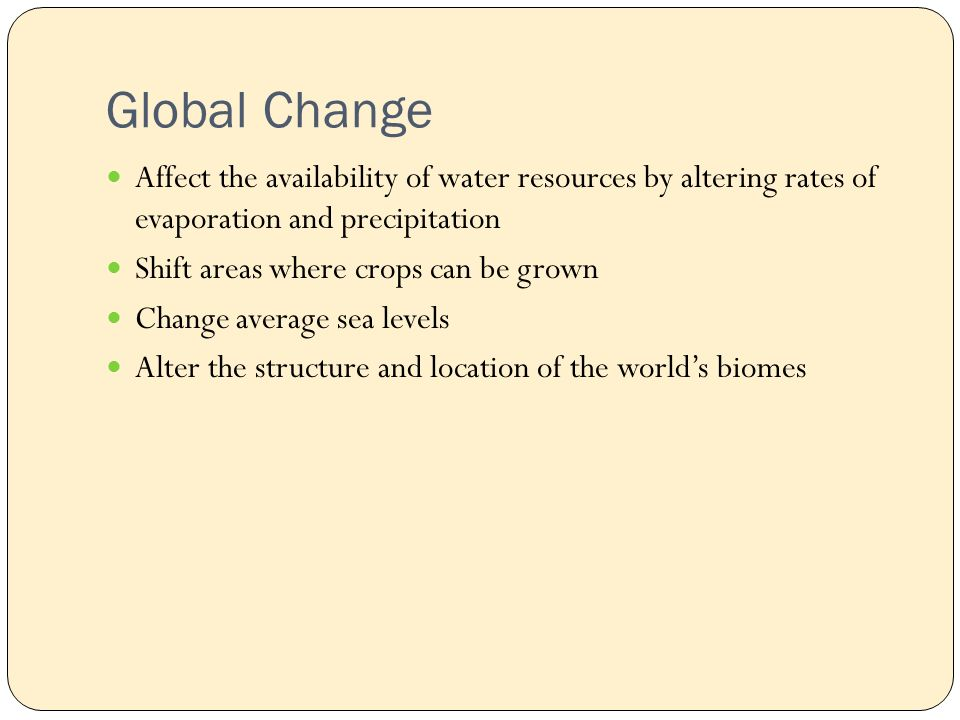 Global Change Affect the availability of water resources by altering rates of evaporation and precipitation Shift areas where crops can be grown Change average sea levels Alter the structure and location of the world's biomes