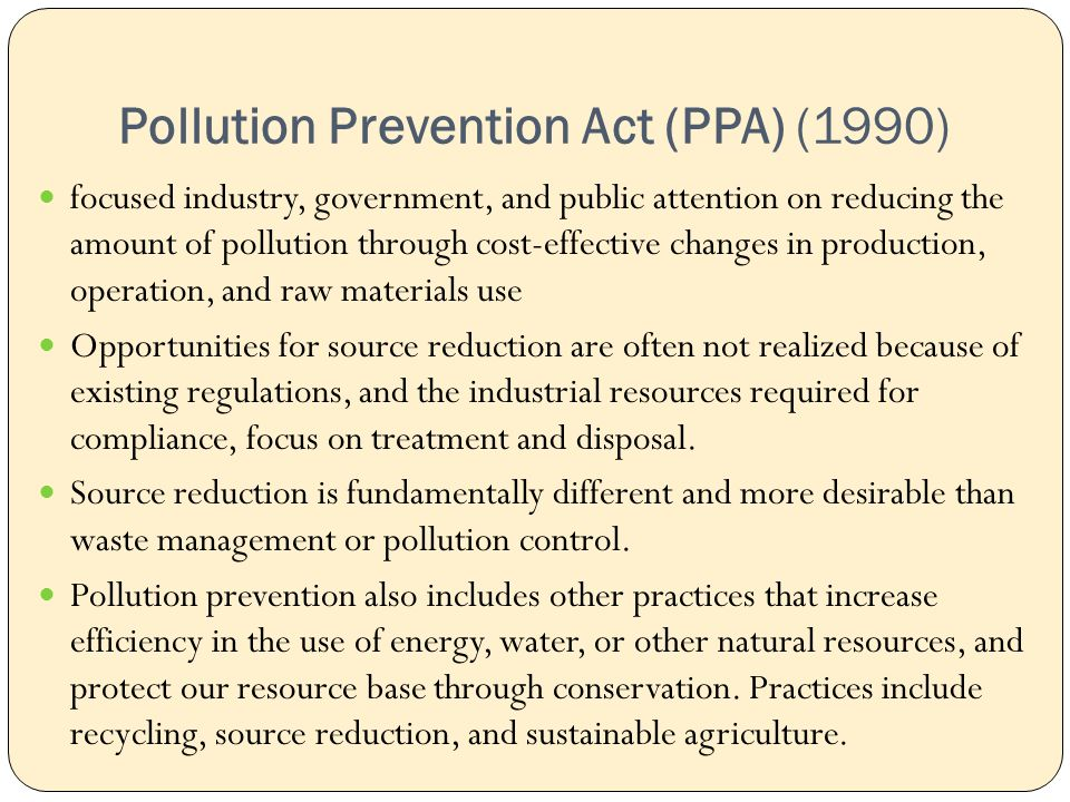 Pollution Prevention Act (PPA) (1990) focused industry, government, and public attention on reducing the amount of pollution through cost-effective changes in production, operation, and raw materials use Opportunities for source reduction are often not realized because of existing regulations, and the industrial resources required for compliance, focus on treatment and disposal.
