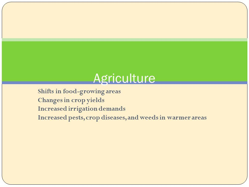 Agriculture Shifts in food-growing areas Changes in crop yields Increased irrigation demands Increased pests, crop diseases, and weeds in warmer areas