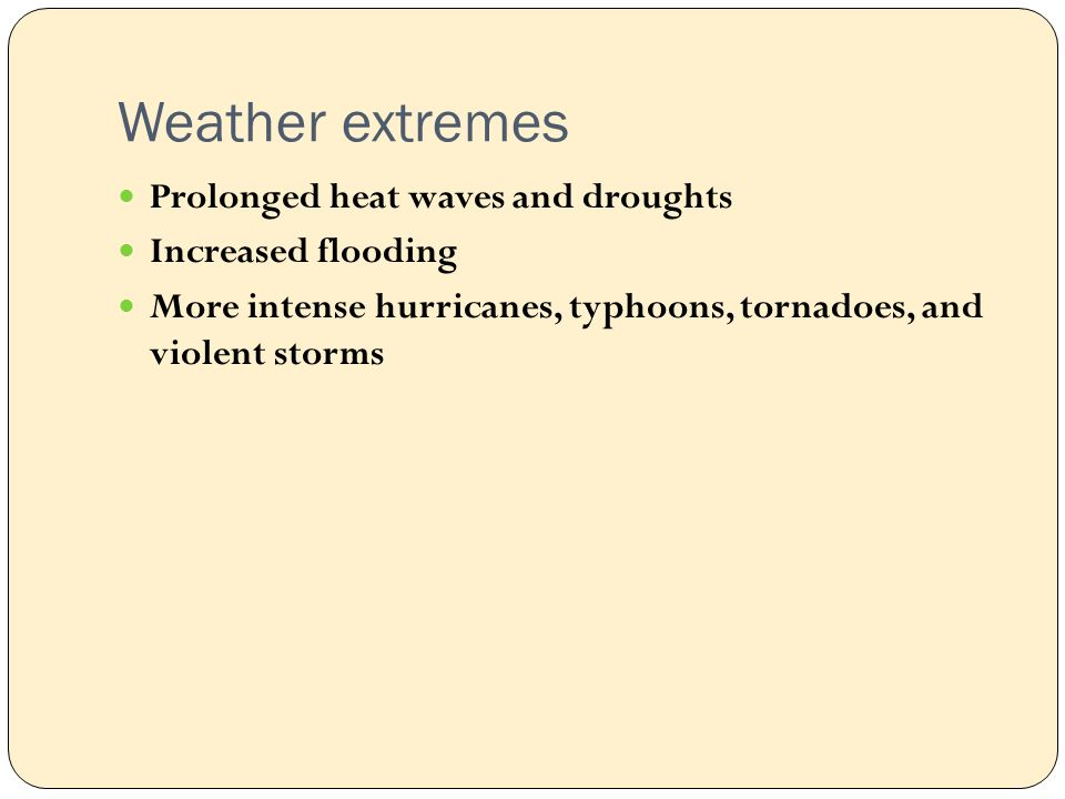 Weather extremes Prolonged heat waves and droughts Increased flooding More intense hurricanes, typhoons, tornadoes, and violent storms