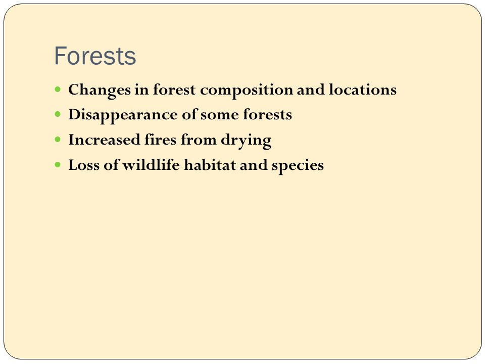 Forests Changes in forest composition and locations Disappearance of some forests Increased fires from drying Loss of wildlife habitat and species