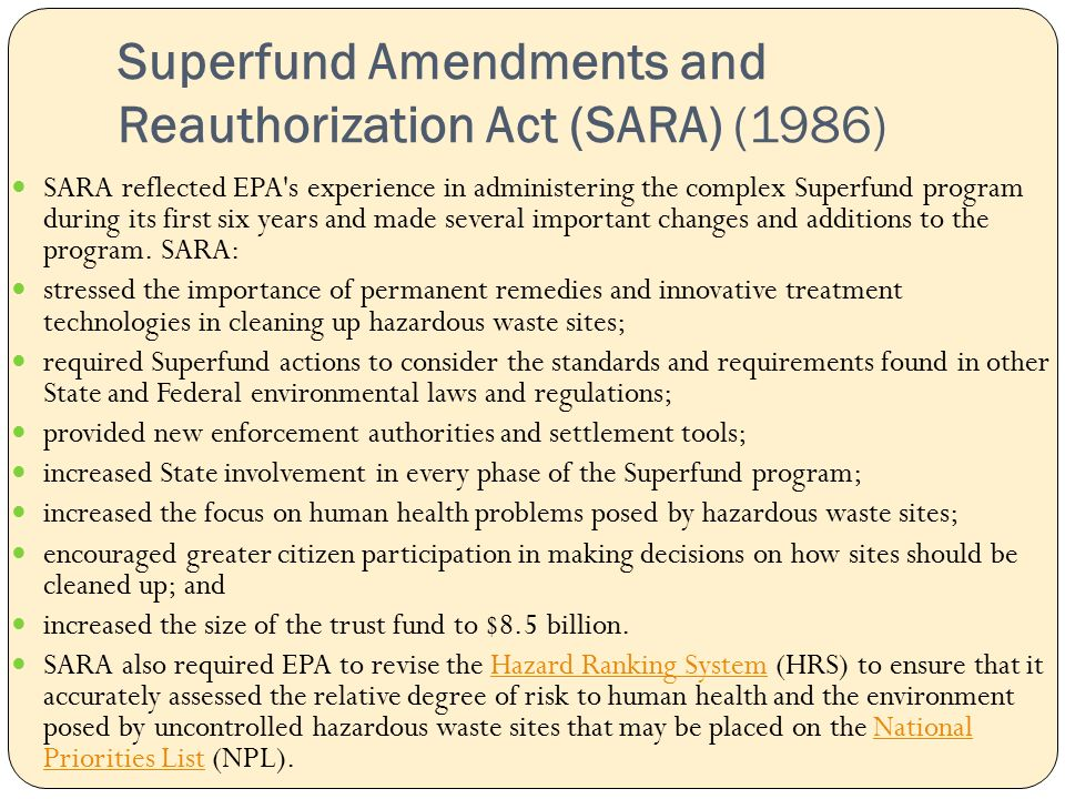 Superfund Amendments and Reauthorization Act (SARA) (1986) SARA reflected EPA s experience in administering the complex Superfund program during its first six years and made several important changes and additions to the program.