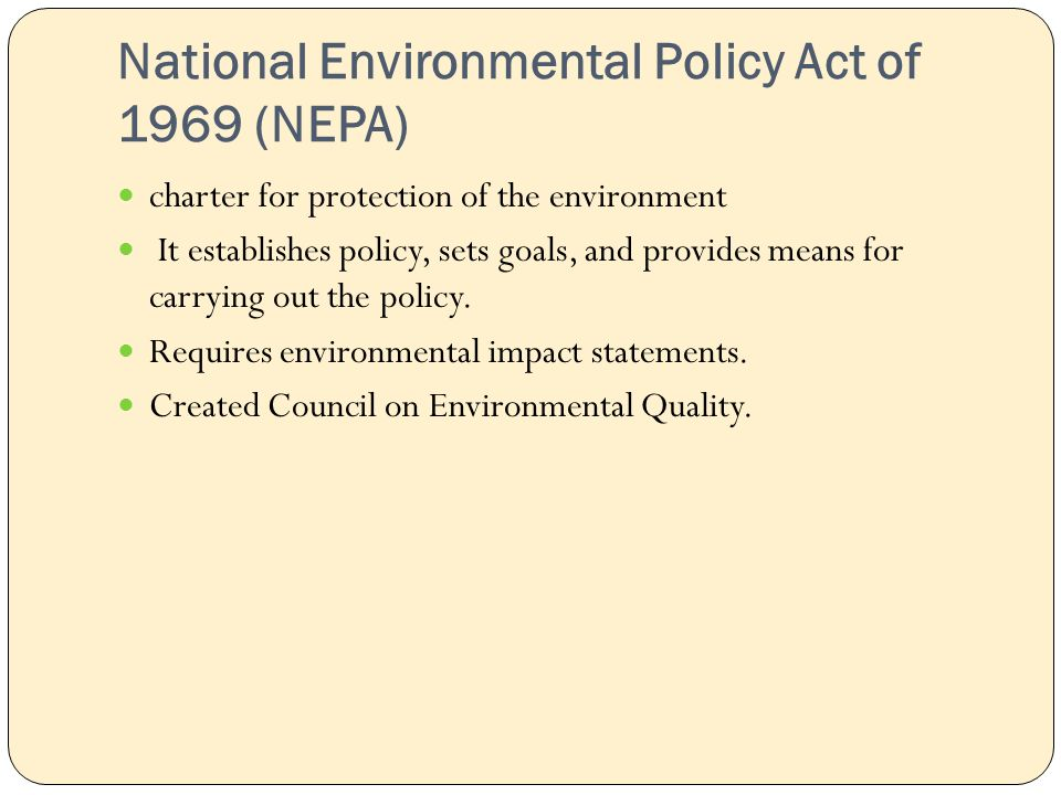 National Environmental Policy Act of 1969 (NEPA) charter for protection of the environment It establishes policy, sets goals, and provides means for carrying out the policy.